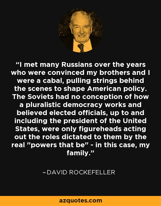 I met many Russians over the years who were convinced my brothers and I were a cabal, pulling strings behind the scenes to shape American policy. The Soviets had no conception of how a pluralistic democracy works and believed elected officials, up to and including the president of the United States, were only figureheads acting out the roles dictated to them by the real