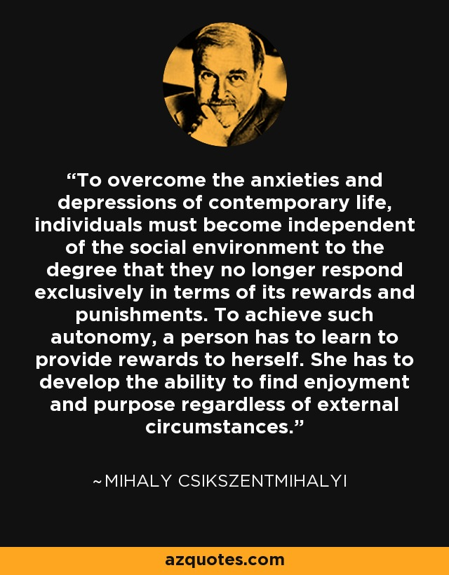 To overcome the anxieties and depressions of contemporary life, individuals must become independent of the social environment to the degree that they no longer respond exclusively in terms of its rewards and punishments. To achieve such autonomy, a person has to learn to provide rewards to herself. She has to develop the ability to find enjoyment and purpose regardless of external circumstances. - Mihaly Csikszentmihalyi