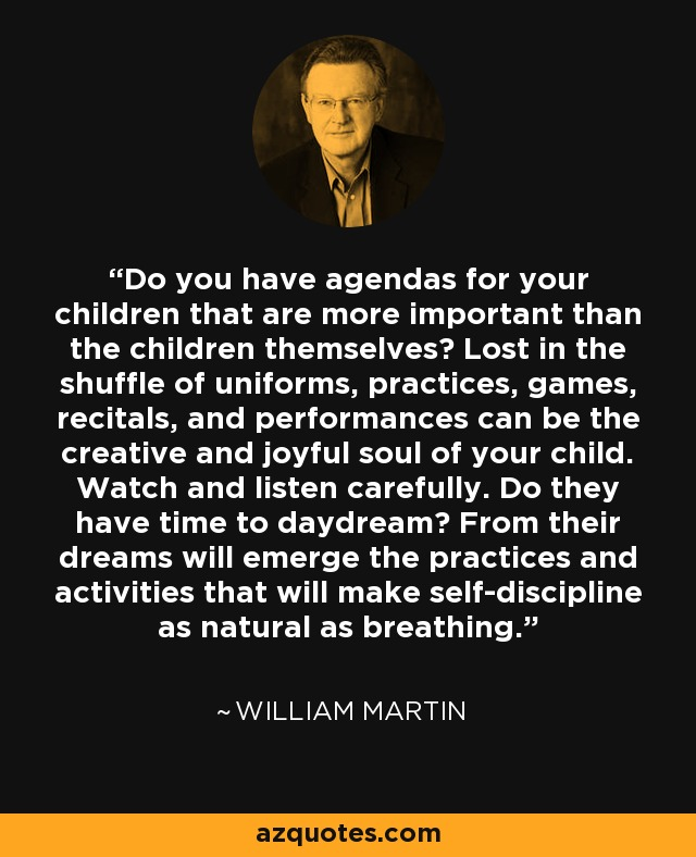 Do you have agendas for your children that are more important than the children themselves? Lost in the shuffle of uniforms, practices, games, recitals, and performances can be the creative and joyful soul of your child. Watch and listen carefully. Do they have time to daydream? From their dreams will emerge the practices and activities that will make self-discipline as natural as breathing. - William Martin