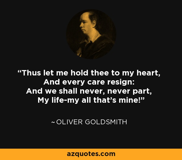 Thus let me hold thee to my heart, And every care resign: And we shall never, never part, My life-my all that's mine! - Oliver Goldsmith
