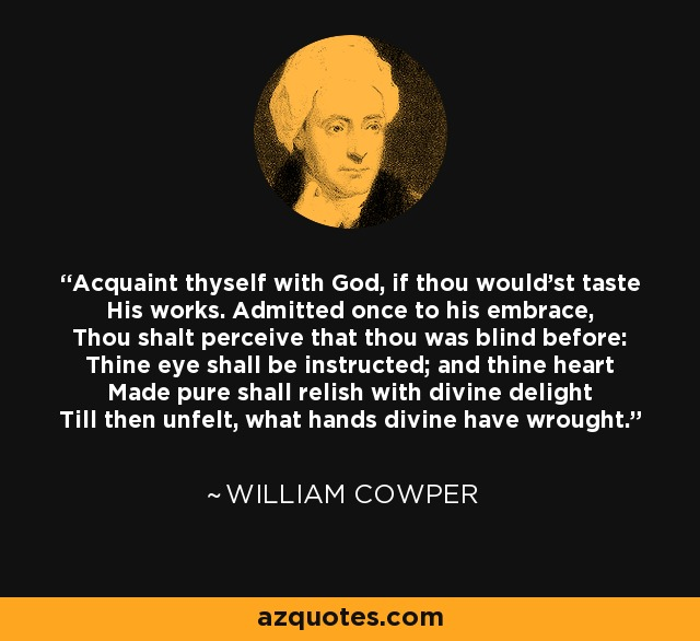 Acquaint thyself with God, if thou would'st taste His works. Admitted once to his embrace, Thou shalt perceive that thou was blind before: Thine eye shall be instructed; and thine heart Made pure shall relish with divine delight Till then unfelt, what hands divine have wrought. - William Cowper