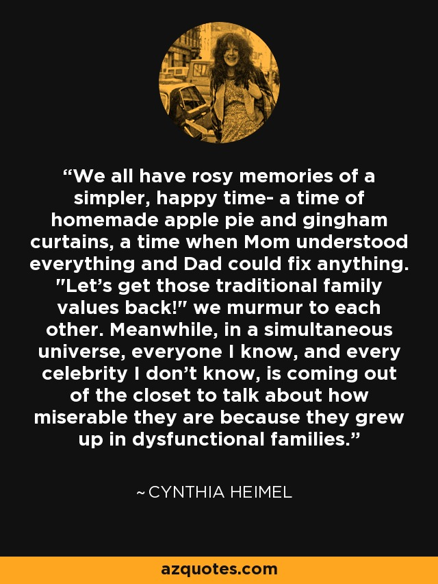 We all have rosy memories of a simpler, happy time- a time of homemade apple pie and gingham curtains, a time when Mom understood everything and Dad could fix anything.