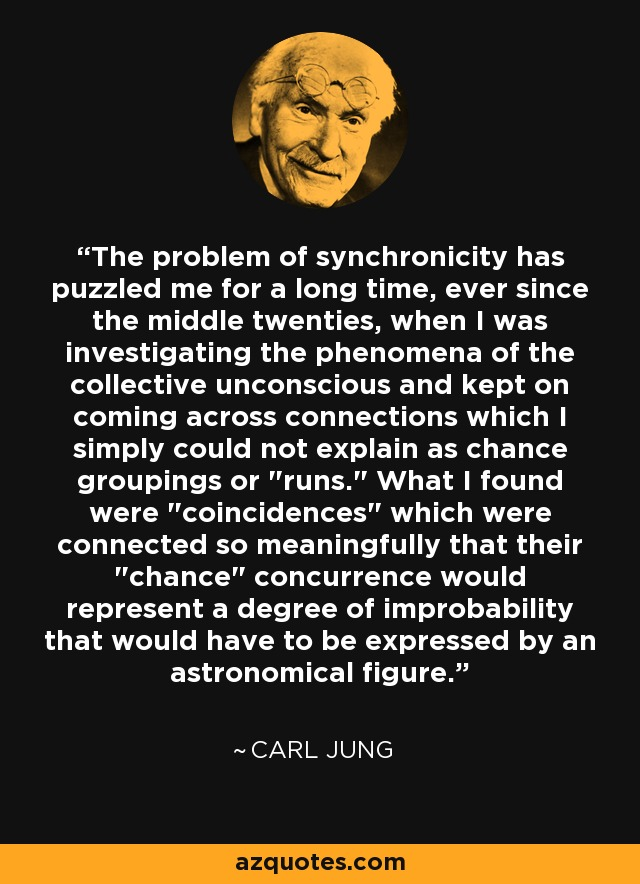 The problem of synchronicity has puzzled me for a long time, ever since the middle twenties, when I was investigating the phenomena of the collective unconscious and kept on coming across connections which I simply could not explain as chance groupings or