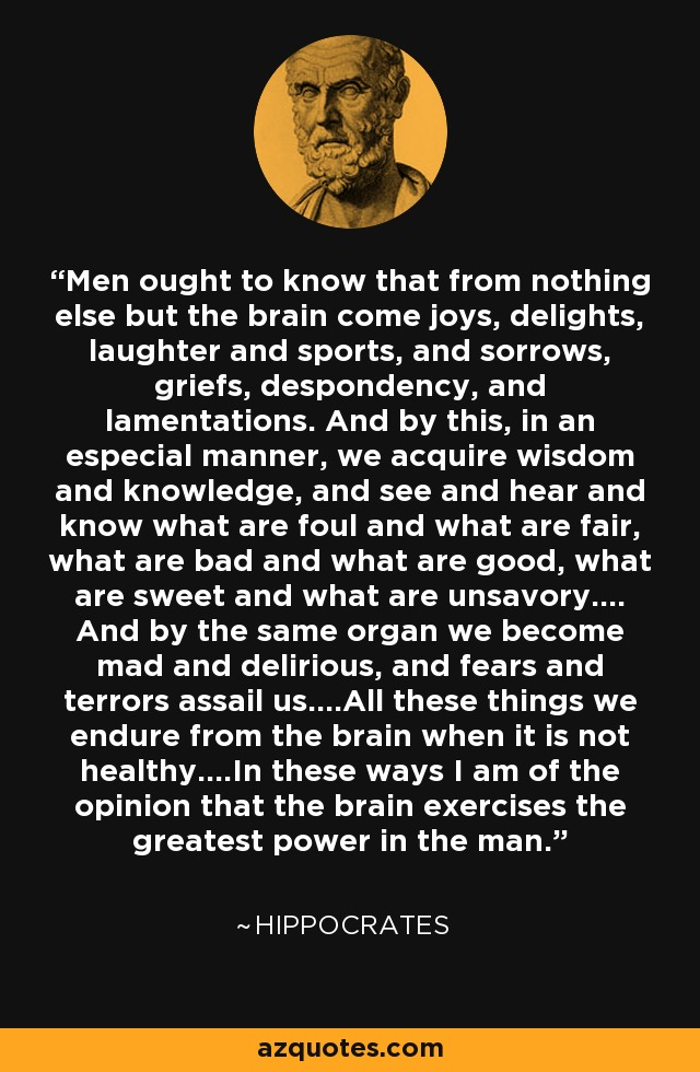 Men ought to know that from nothing else but the brain come joys, delights, laughter and sports, and sorrows, griefs, despondency, and lamentations. And by this, in an especial manner, we acquire wisdom and knowledge, and see and hear and know what are foul and what are fair, what are bad and what are good, what are sweet and what are unsavory…. And by the same organ we become mad and delirious, and fears and terrors assail us….All these things we endure from the brain when it is not healthy….In these ways I am of the opinion that the brain exercises the greatest power in the man. - Hippocrates