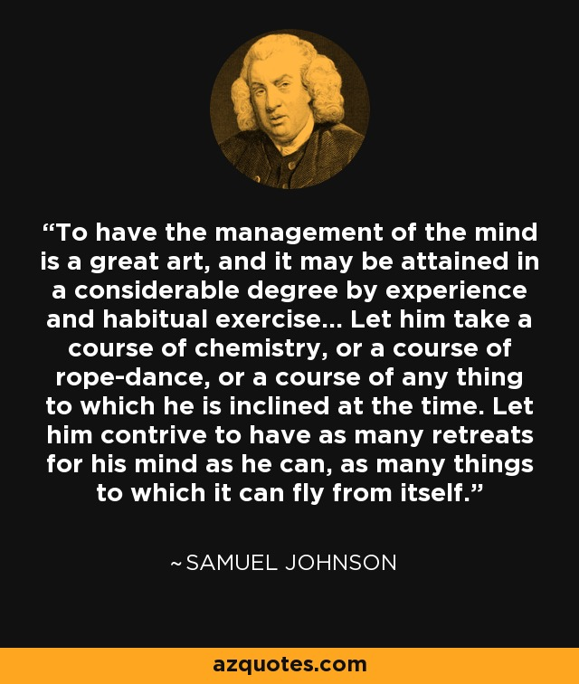 To have the management of the mind is a great art, and it may be attained in a considerable degree by experience and habitual exercise...Let him take a course of chemistry, or a course of rope-dance, or a course of any thing to which he is inclined at the time. Let him contrive to have as many retreats for his mind as he can, as many things to which it can fly from itself. - Samuel Johnson