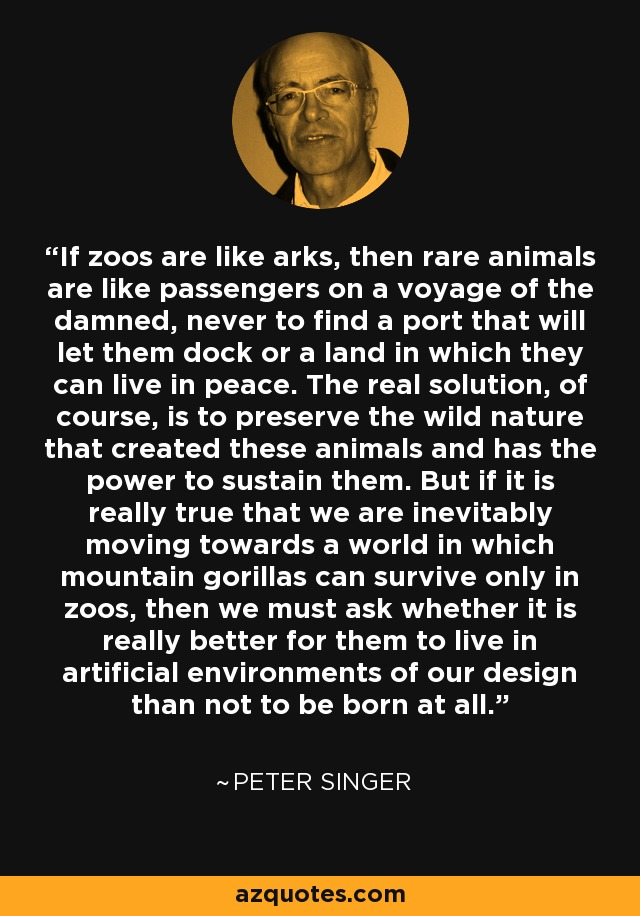 If zoos are like arks, then rare animals are like passengers on a voyage of the damned, never to find a port that will let them dock or a land in which they can live in peace. The real solution, of course, is to preserve the wild nature that created these animals and has the power to sustain them. But if it is really true that we are inevitably moving towards a world in which mountain gorillas can survive only in zoos, then we must ask whether it is really better for them to live in artificial environments of our design than not to be born at all. - Peter Singer