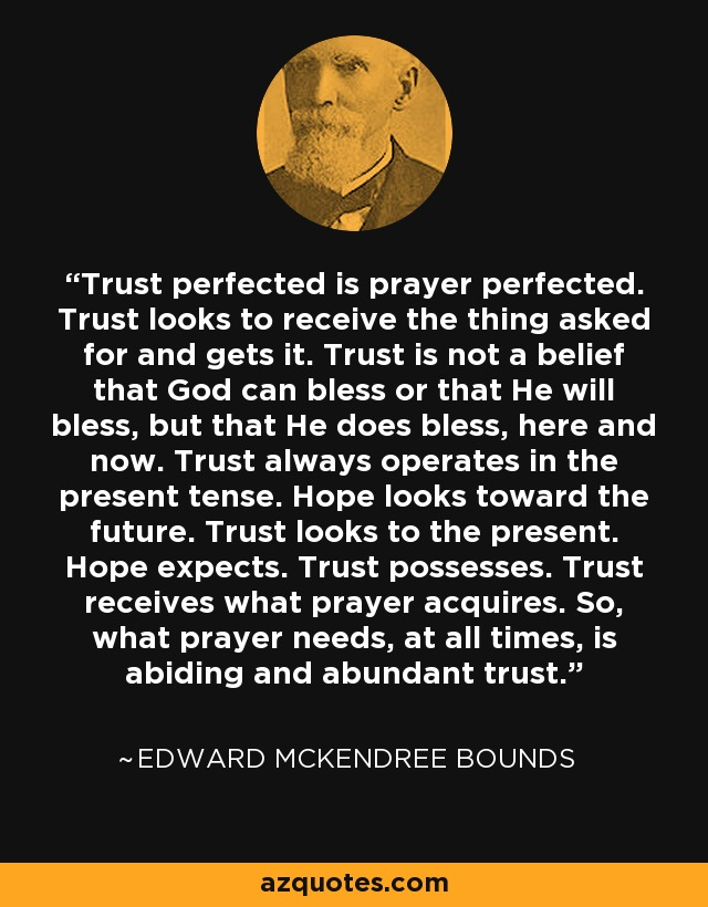 Trust perfected is prayer perfected. Trust looks to receive the thing asked for and gets it. Trust is not a belief that God can bless or that He will bless, but that He does bless, here and now. Trust always operates in the present tense. Hope looks toward the future. Trust looks to the present. Hope expects. Trust possesses. Trust receives what prayer acquires. So, what prayer needs, at all times, is abiding and abundant trust. - Edward McKendree Bounds