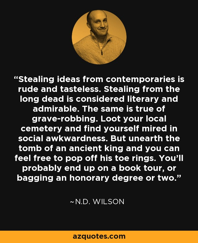 Stealing ideas from contemporaries is rude and tasteless. Stealing from the long dead is considered literary and admirable. The same is true of grave-robbing. Loot your local cemetery and find yourself mired in social awkwardness. But unearth the tomb of an ancient king and you can feel free to pop off his toe rings. You'll probably end up on a book tour, or bagging an honorary degree or two. - N.D. Wilson