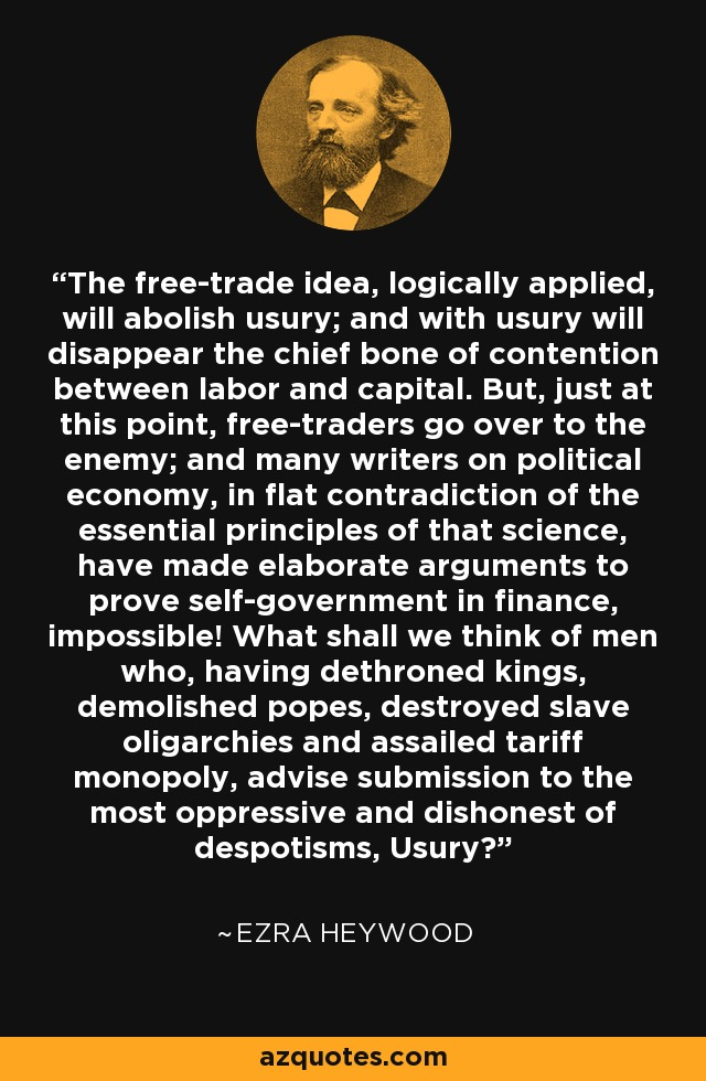 The free-trade idea, logically applied, will abolish usury; and with usury will disappear the chief bone of contention between labor and capital. But, just at this point, free-traders go over to the enemy; and many writers on political economy, in flat contradiction of the essential principles of that science, have made elaborate arguments to prove self-government in finance, impossible! What shall we think of men who, having dethroned kings, demolished popes, destroyed slave oligarchies and assailed tariff monopoly, advise submission to the most oppressive and dishonest of despotisms, Usury? - Ezra Heywood