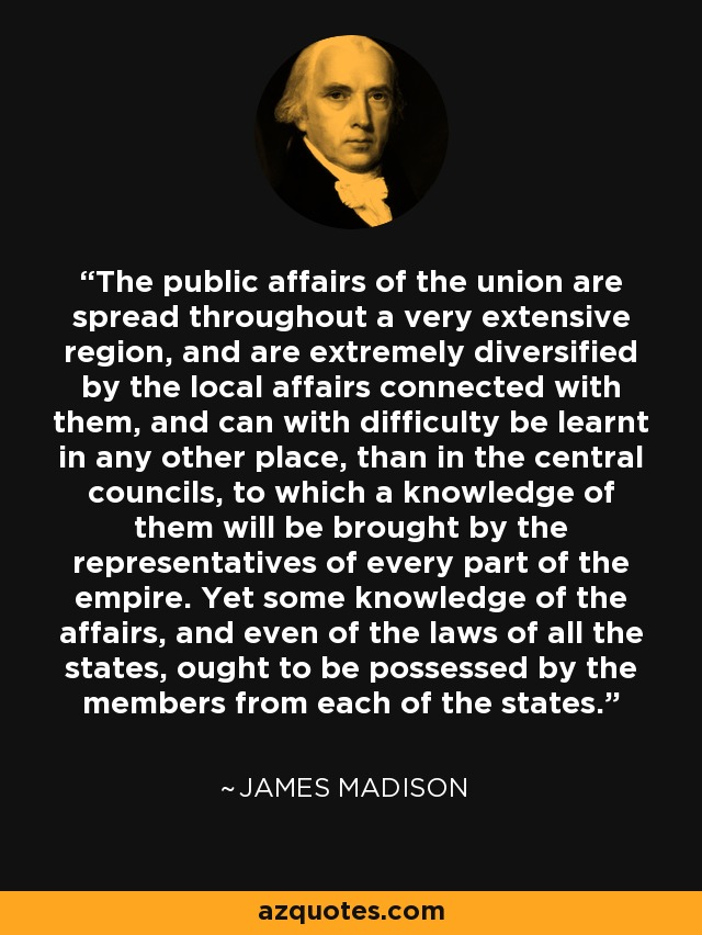 The public affairs of the union are spread throughout a very extensive region, and are extremely diversified by the local affairs connected with them, and can with difficulty be learnt in any other place, than in the central councils, to which a knowledge of them will be brought by the representatives of every part of the empire. Yet some knowledge of the affairs, and even of the laws of all the states, ought to be possessed by the members from each of the states. - James Madison