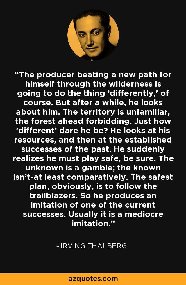 The producer beating a new path for himself through the wilderness is going to do the thing 'differently,' of course. But after a while, he looks about him. The territory is unfamiliar, the forest ahead forbidding. Just how 'different' dare he be? He looks at his resources, and then at the established successes of the past. He suddenly realizes he must play safe, be sure. The unknown is a gamble; the known isn't-at least comparatively. The safest plan, obviously, is to follow the trailblazers. So he produces an imitation of one of the current successes. Usually it is a mediocre imitation. - Irving Thalberg