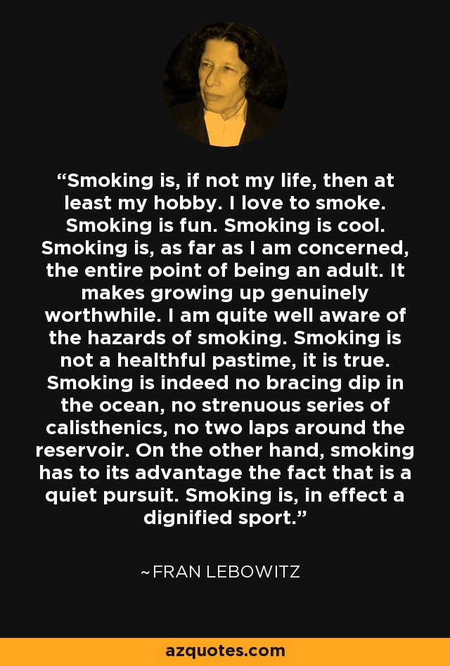 Smoking is, if not my life, then at least my hobby. I love to smoke. Smoking is fun. Smoking is cool. Smoking is, as far as I am concerned, the entire point of being an adult. It makes growing up genuinely worthwhile. I am quite well aware of the hazards of smoking. Smoking is not a healthful pastime, it is true. Smoking is indeed no bracing dip in the ocean, no strenuous series of calisthenics, no two laps around the reservoir. On the other hand, smoking has to its advantage the fact that is a quiet pursuit. Smoking is, in effect a dignified sport. - Fran Lebowitz