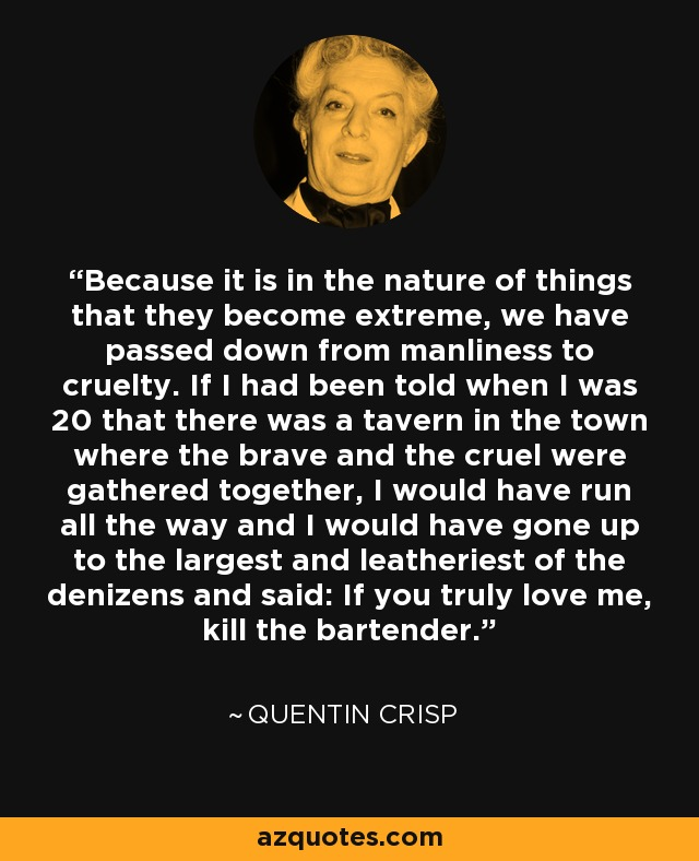 Because it is in the nature of things that they become extreme, we have passed down from manliness to cruelty. If I had been told when I was 20 that there was a tavern in the town where the brave and the cruel were gathered together, I would have run all the way and I would have gone up to the largest and leatheriest of the denizens and said: If you truly love me, kill the bartender. - Quentin Crisp