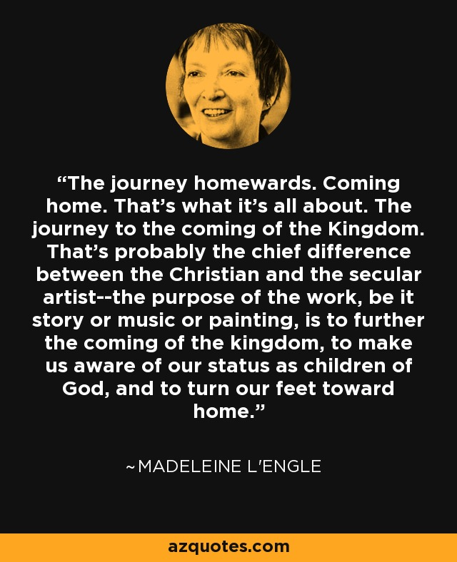 The journey homewards. Coming home. That's what it's all about. The journey to the coming of the Kingdom. That's probably the chief difference between the Christian and the secular artist--the purpose of the work, be it story or music or painting, is to further the coming of the kingdom, to make us aware of our status as children of God, and to turn our feet toward home. - Madeleine L'Engle