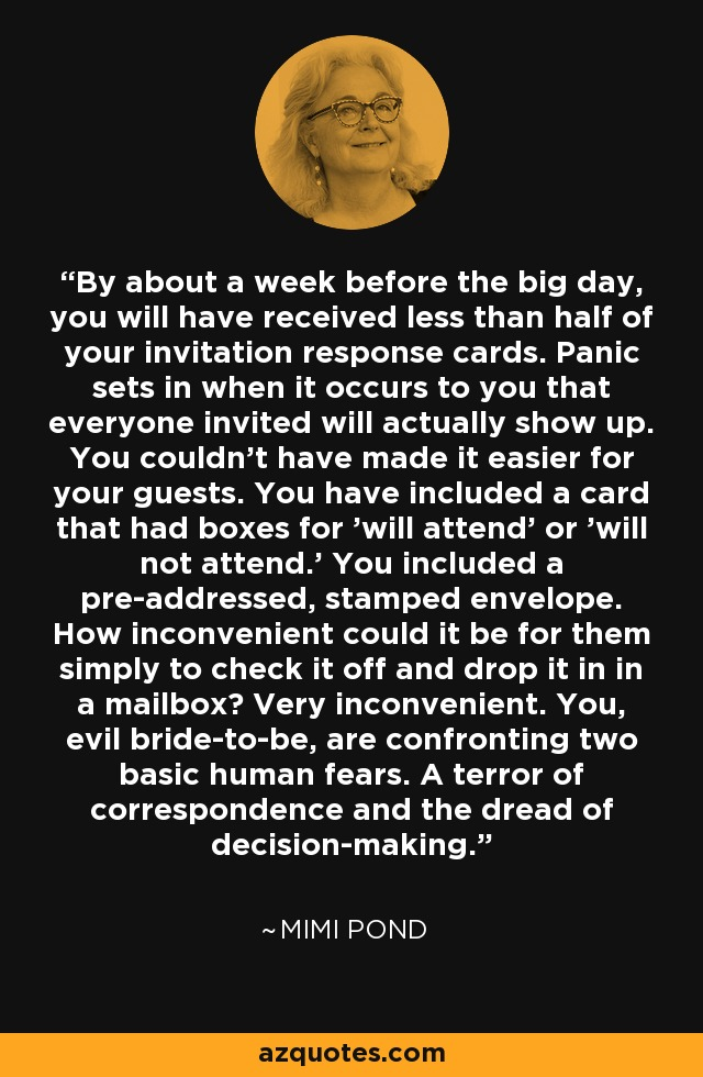 By about a week before the big day, you will have received less than half of your invitation response cards. Panic sets in when it occurs to you that everyone invited will actually show up. You couldn't have made it easier for your guests. You have included a card that had boxes for 'will attend' or 'will not attend.' You included a pre-addressed, stamped envelope. How inconvenient could it be for them simply to check it off and drop it in in a mailbox? Very inconvenient. You, evil bride-to-be, are confronting two basic human fears. A terror of correspondence and the dread of decision-making. - Mimi Pond