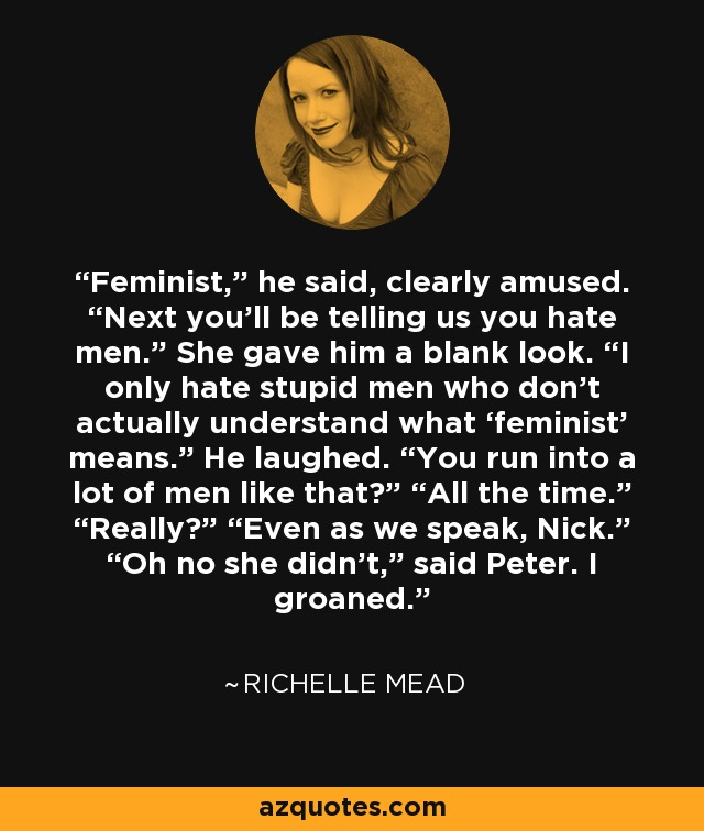 "Feminist,"" he said, clearly amused. ""Next you'll be telling us you hate men."" She gave him a blank look. ""I only hate stupid men who don't actually understand what 'feminist' means."" He laughed. ""You run into a lot of men like that?"" ""All the time."" ""Really?"" ""Even as we speak, Nick."" ""Oh no she didn't,"" said Peter. I groaned. - Richelle Mead"