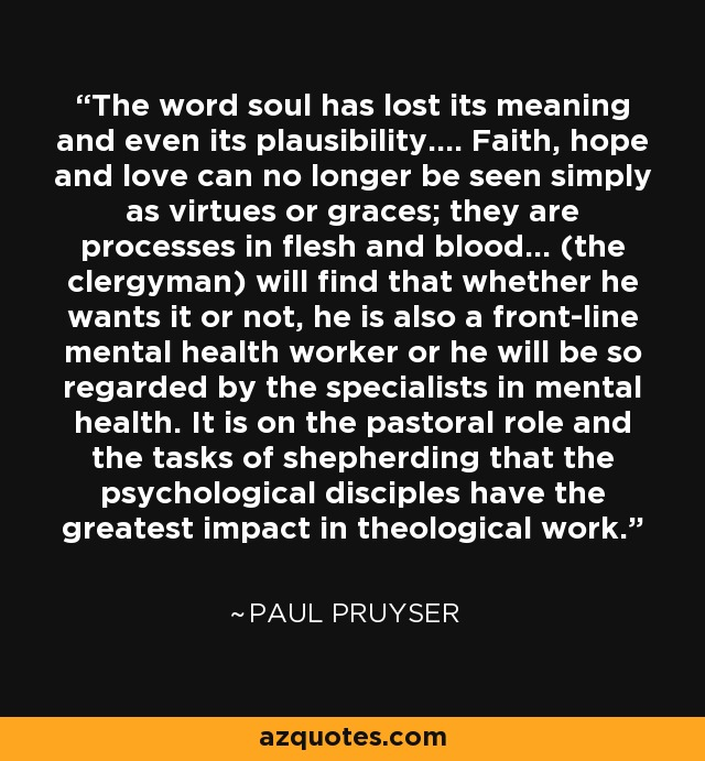 The word soul has lost its meaning and even its plausibility.... Faith, hope and love can no longer be seen simply as virtues or graces; they are processes in flesh and blood... (the clergyman) will find that whether he wants it or not, he is also a front-line mental health worker or he will be so regarded by the specialists in mental health. It is on the pastoral role and the tasks of shepherding that the psychological disciples have the greatest impact in theological work. - Paul Pruyser