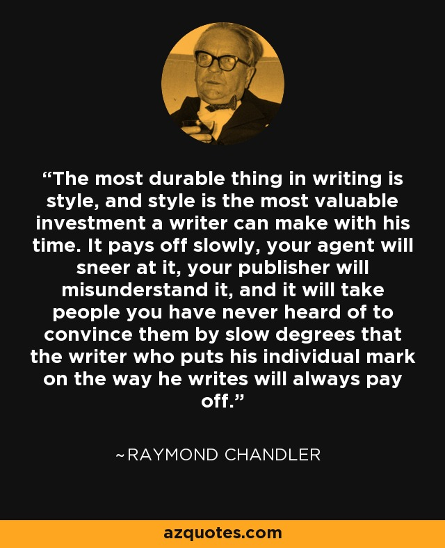 The most durable thing in writing is style, and style is the most valuable investment a writer can make with his time. It pays off slowly, your agent will sneer at it, your publisher will misunderstand it, and it will take people you have never heard of to convince them by slow degrees that the writer who puts his individual mark on the way he writes will always pay off. - Raymond Chandler