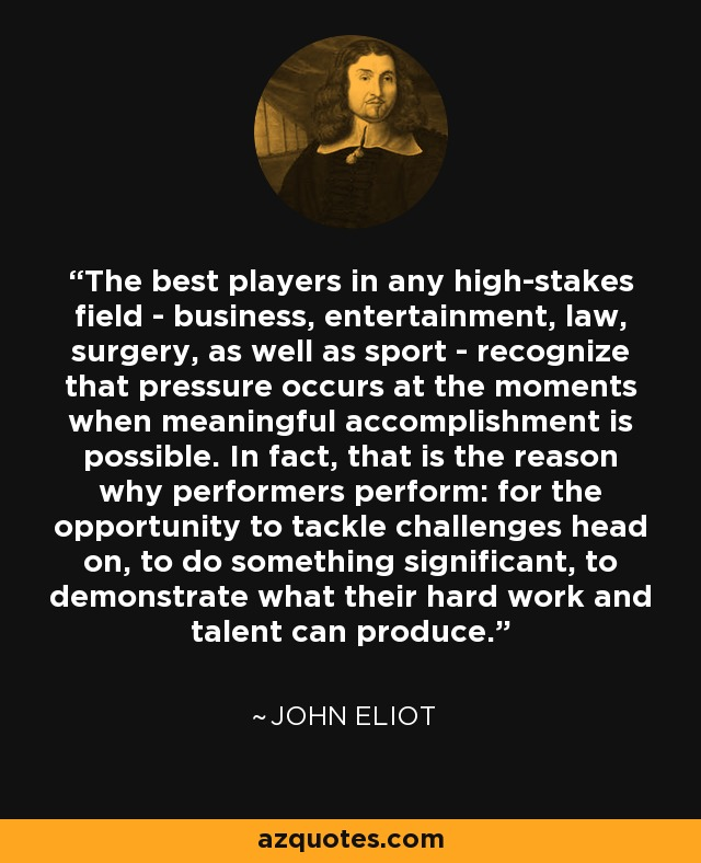 The best players in any high-stakes field - business, entertainment, law, surgery, as well as sport - recognize that pressure occurs at the moments when meaningful accomplishment is possible. In fact, that is the reason why performers perform: for the opportunity to tackle challenges head on, to do something significant, to demonstrate what their hard work and talent can produce. - John Eliot