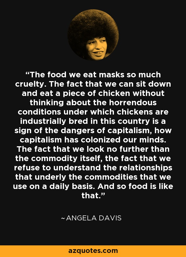 The food we eat masks so much cruelty. The fact that we can sit down and eat a piece of chicken without thinking about the horrendous conditions under which chickens are industrially bred in this country is a sign of the dangers of capitalism, how capitalism has colonized our minds. The fact that we look no further than the commodity itself, the fact that we refuse to understand the relationships that underly the commodities that we use on a daily basis. And so food is like that. - Angela Davis