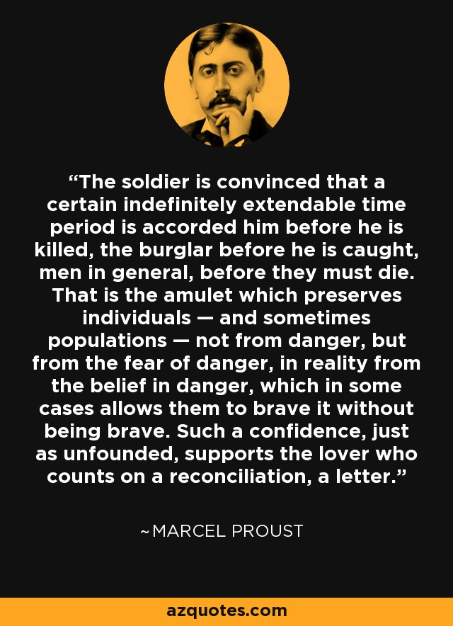 The soldier is convinced that a certain indefinitely extendable time period is accorded him before he is killed, the burglar before he is caught, men in general, before they must die. That is the amulet which preserves individuals — and sometimes populations — not from danger, but from the fear of danger, in reality from the belief in danger, which in some cases allows them to brave it without being brave. Such a confidence, just as unfounded, supports the lover who counts on a reconciliation, a letter. - Marcel Proust