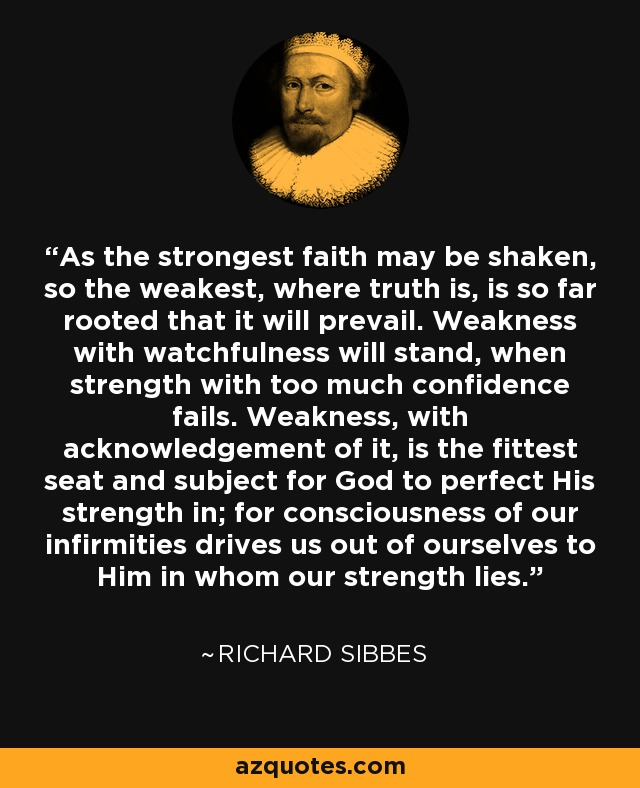 As the strongest faith may be shaken, so the weakest, where truth is, is so far rooted that it will prevail. Weakness with watchfulness will stand, when strength with too much confidence fails. Weakness, with acknowledgement of it, is the fittest seat and subject for God to perfect His strength in; for consciousness of our infirmities drives us out of ourselves to Him in whom our strength lies. - Richard Sibbes