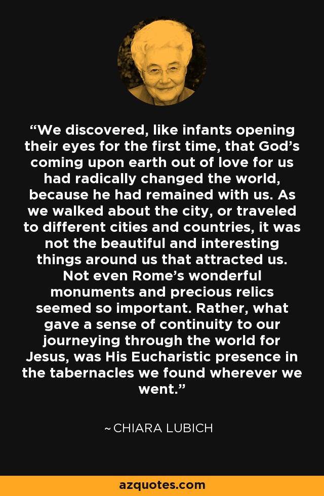 We discovered, like infants opening their eyes for the first time, that God's coming upon earth out of love for us had radically changed the world, because he had remained with us. As we walked about the city, or traveled to different cities and countries, it was not the beautiful and interesting things around us that attracted us. Not even Rome's wonderful monuments and precious relics seemed so important. Rather, what gave a sense of continuity to our journeying through the world for Jesus, was His Eucharistic presence in the tabernacles we found wherever we went. - Chiara Lubich