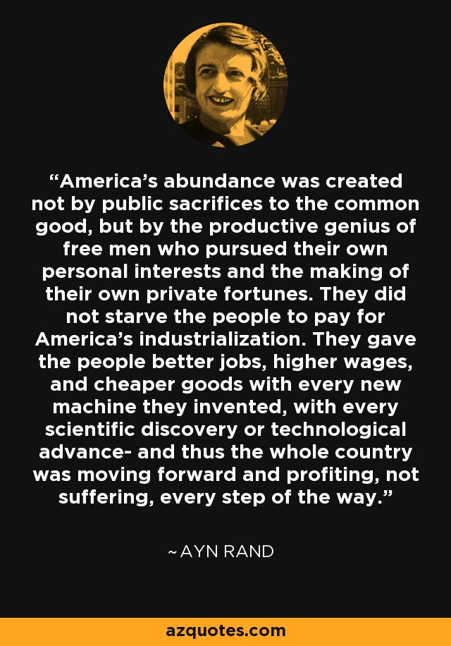 America's abundance was created not by public sacrifices to the common good, but by the productive genius of free men who pursued their own personal interests and the making of their own private fortunes. They did not starve the people to pay for America's industrialization. They gave the people better jobs, higher wages, and cheaper goods with every new machine they invented, with every scientific discovery or technological advance- and thus the whole country was moving forward and profiting, not suffering, every step of the way. - Ayn Rand