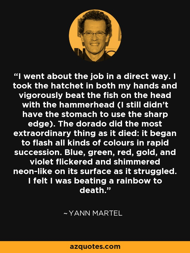 I went about the job in a direct way. I took the hatchet in both my hands and vigorously beat the fish on the head with the hammerhead (I still didn't have the stomach to use the sharp edge). The dorado did the most extraordinary thing as it died: it began to flash all kinds of colours in rapid succession. Blue, green, red, gold, and violet flickered and shimmered neon-like on its surface as it struggled. I felt I was beating a rainbow to death. - Yann Martel