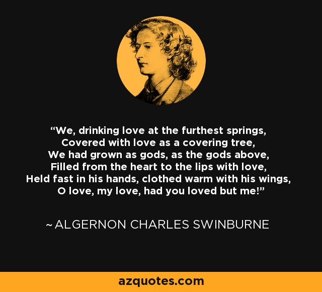 We, drinking love at the furthest springs, Covered with love as a covering tree, We had grown as gods, as the gods above, Filled from the heart to the lips with love, Held fast in his hands, clothed warm with his wings, O love, my love, had you loved but me! - Algernon Charles Swinburne