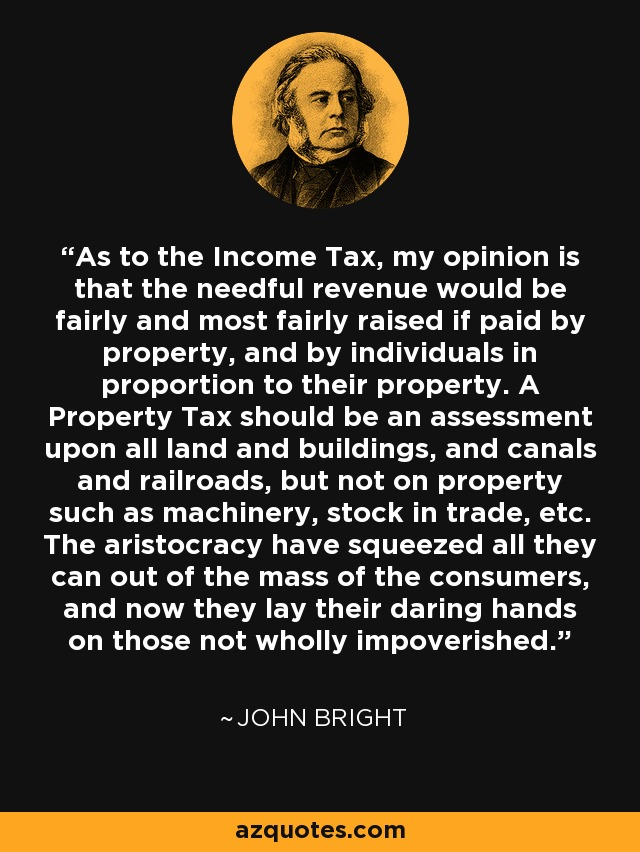As to the Income Tax, my opinion is that the needful revenue would be fairly and most fairly raised if paid by property, and by individuals in proportion to their property. A Property Tax should be an assessment upon all land and buildings, and canals and railroads, but not on property such as machinery, stock in trade, etc. The aristocracy have squeezed all they can out of the mass of the consumers, and now they lay their daring hands on those not wholly impoverished. - John Bright