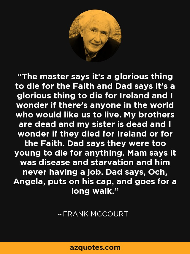 The master says it's a glorious thing to die for the Faith and Dad says it's a glorious thing to die for Ireland and I wonder if there's anyone in the world who would like us to live. My brothers are dead and my sister is dead and I wonder if they died for Ireland or for the Faith. Dad says they were too young to die for anything. Mam says it was disease and starvation and him never having a job. Dad says, Och, Angela, puts on his cap, and goes for a long walk. - Frank McCourt
