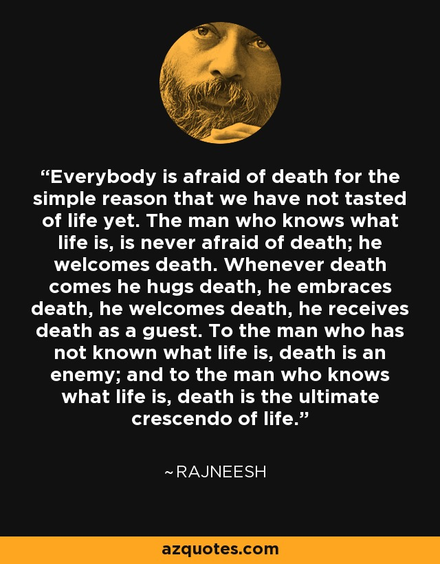 Everybody is afraid of death for the simple reason that we have not tasted of life yet. The man who knows what life is, is never afraid of death; he welcomes death. Whenever death comes he hugs death, he embraces death, he welcomes death, he receives death as a guest. To the man who has not known what life is, death is an enemy; and to the man who knows what life is, death is the ultimate crescendo of life. - Rajneesh