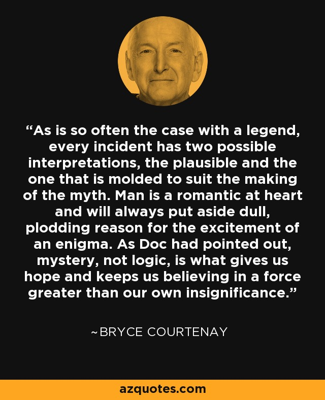 As is so often the case with a legend, every incident has two possible interpretations, the plausible and the one that is molded to suit the making of the myth. Man is a romantic at heart and will always put aside dull, plodding reason for the excitement of an enigma. As Doc had pointed out, mystery, not logic, is what gives us hope and keeps us believing in a force greater than our own insignificance. - Bryce Courtenay