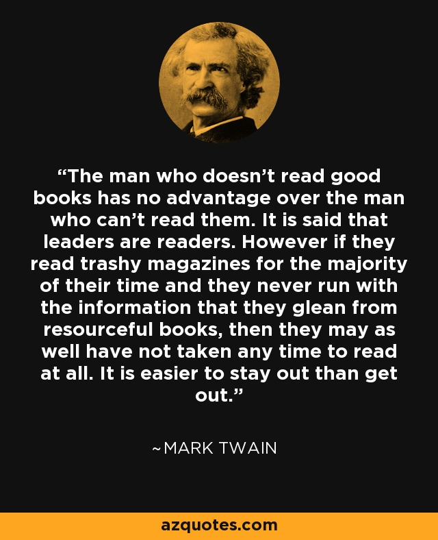 The man who doesn't read good books has no advantage over the man who can't read them. It is said that leaders are readers. However if they read trashy magazines for the majority of their time and they never run with the information that they glean from resourceful books, then they may as well have not taken any time to read at all. It is easier to stay out than get out. - Mark Twain