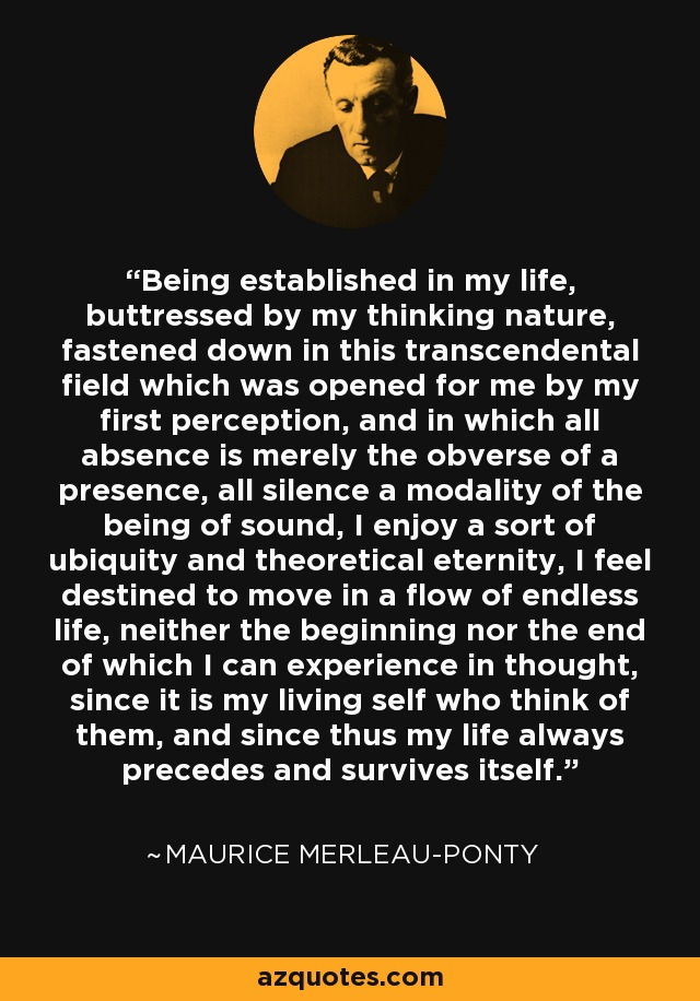 Being established in my life, buttressed by my thinking nature, fastened down in this transcendental field which was opened for me by my first perception, and in which all absence is merely the obverse of a presence, all silence a modality of the being of sound, I enjoy a sort of ubiquity and theoretical eternity, I feel destined to move in a flow of endless life, neither the beginning nor the end of which I can experience in thought, since it is my living self who think of them, and since thus my life always precedes and survives itself. - Maurice Merleau-Ponty