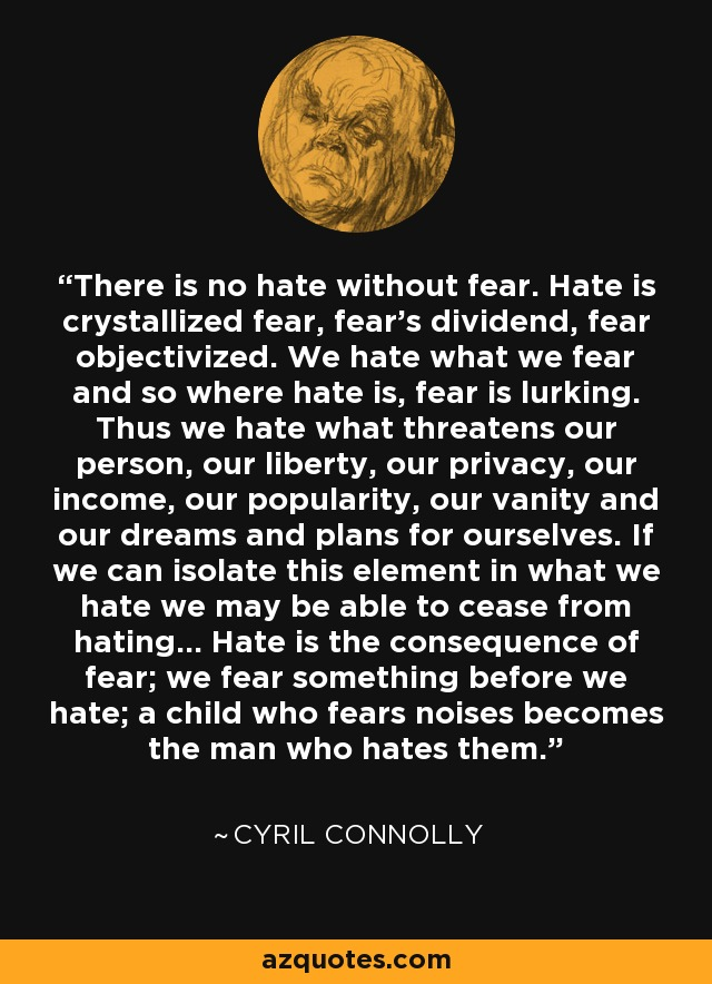 There is no hate without fear. Hate is crystallized fear, fear's dividend, fear objectivized. We hate what we fear and so where hate is, fear is lurking. Thus we hate what threatens our person, our liberty, our privacy, our income, our popularity, our vanity and our dreams and plans for ourselves. If we can isolate this element in what we hate we may be able to cease from hating... Hate is the consequence of fear; we fear something before we hate; a child who fears noises becomes the man who hates them. - Cyril Connolly