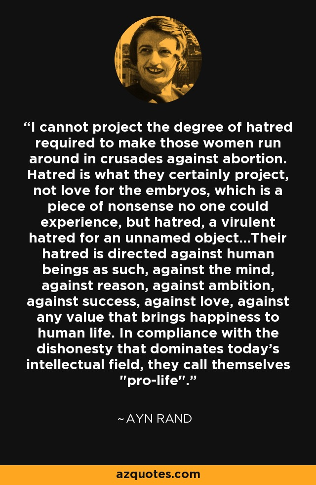 I cannot project the degree of hatred required to make those women run around in crusades against abortion. Hatred is what they certainly project, not love for the embryos, which is a piece of nonsense no one could experience, but hatred, a virulent hatred for an unnamed object...Their hatred is directed against human beings as such, against the mind, against reason, against ambition, against success, against love, against any value that brings happiness to human life. In compliance with the dishonesty that dominates today's intellectual field, they call themselves