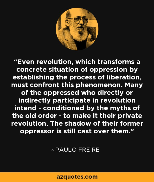 Even revolution, which transforms a concrete situation of oppression by establishing the process of liberation, must confront this phenomenon. Many of the oppressed who directly or indirectly participate in revolution intend - conditioned by the myths of the old order - to make it their private revolution. The shadow of their former oppressor is still cast over them. - Paulo Freire