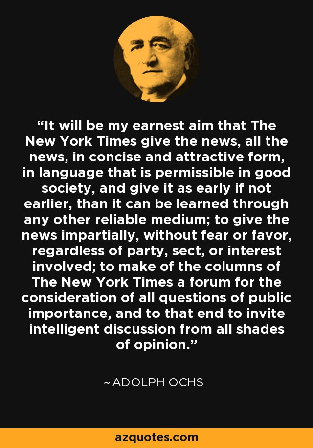 It will be my earnest aim that The New York Times give the news, all the news, in concise and attractive form, in language that is permissible in good society, and give it as early if not earlier, than it can be learned through any other reliable medium; to give the news impartially, without fear or favor, regardless of party, sect, or interest involved; to make of the columns of The New York Times a forum for the consideration of all questions of public importance, and to that end to invite intelligent discussion from all shades of opinion. - Adolph Ochs