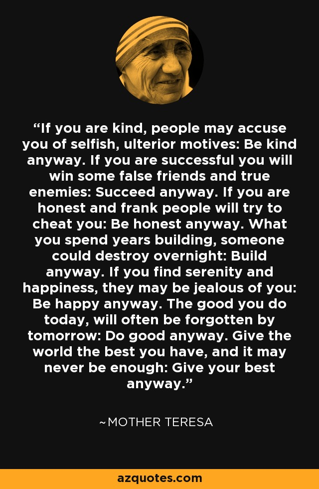 If you are kind, people may accuse you of selfish, ulterior motives: Be kind anyway. If you are successful you will win some false friends and true enemies: Succeed anyway. If you are honest and frank people will try to cheat you: Be honest anyway. What you spend years building, someone could destroy overnight: Build anyway. If you find serenity and happiness, they may be jealous of you: Be happy anyway. The good you do today, will often be forgotten by tomorrow: Do good anyway. Give the world the best you have, and it may never be enough: Give your best anyway. - Mother Teresa