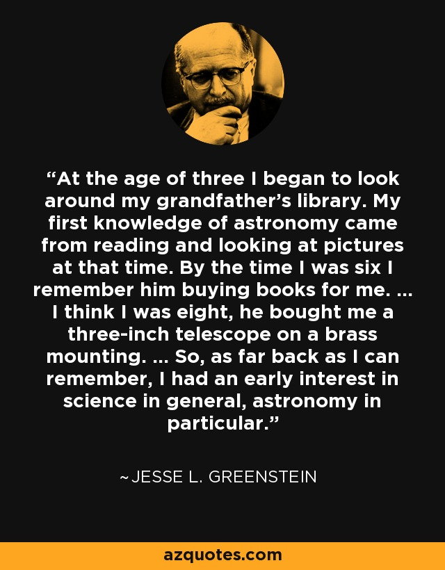 At the age of three I began to look around my grandfather's library. My first knowledge of astronomy came from reading and looking at pictures at that time. By the time I was six I remember him buying books for me. ... I think I was eight, he bought me a three-inch telescope on a brass mounting. ... So, as far back as I can remember, I had an early interest in science in general, astronomy in particular. - Jesse L. Greenstein