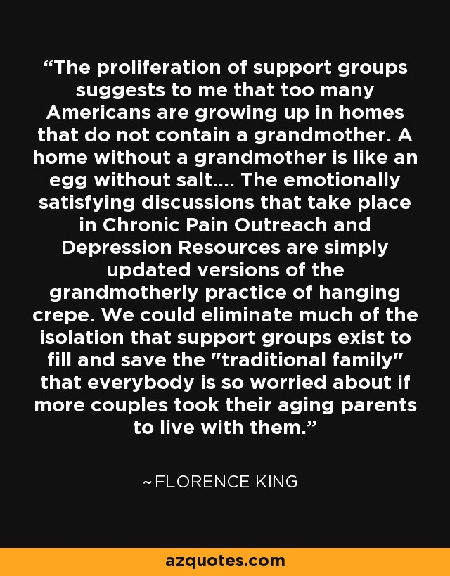 The proliferation of support groups suggests to me that too many Americans are growing up in homes that do not contain a grandmother. A home without a grandmother is like an egg without salt.... The emotionally satisfying discussions that take place in Chronic Pain Outreach and Depression Resources are simply updated versions of the grandmotherly practice of hanging crepe. We could eliminate much of the isolation that support groups exist to fill and save the