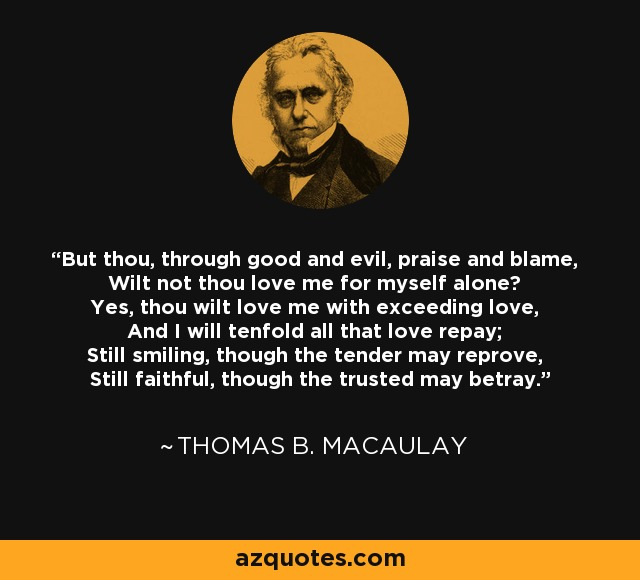 But thou, through good and evil, praise and blame, Wilt not thou love me for myself alone? Yes, thou wilt love me with exceeding love, And I will tenfold all that love repay; Still smiling, though the tender may reprove, Still faithful, though the trusted may betray. - Thomas B. Macaulay