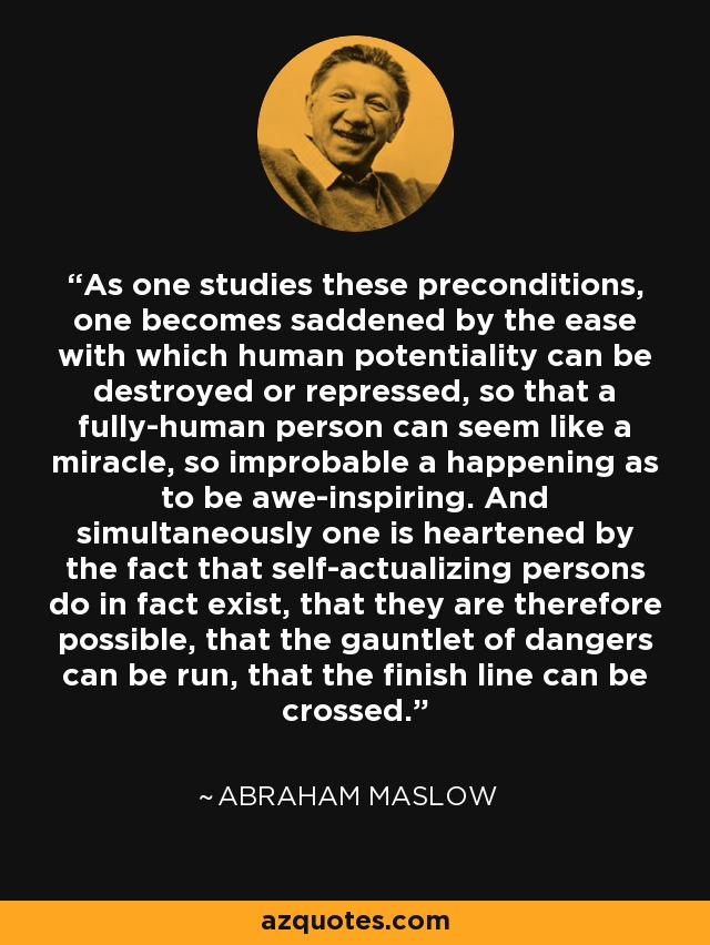 As one studies these preconditions, one becomes saddened by the ease with which human potentiality can be destroyed or repressed, so that a fully-human person can seem like a miracle, so improbable a happening as to be awe-inspiring. And simultaneously one is heartened by the fact that self-actualizing persons do in fact exist, that they are therefore possible, that the gauntlet of dangers can be run, that the finish line can be crossed. - Abraham Maslow