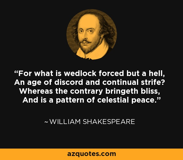 For what is wedlock forced but a hell, An age of discord and continual strife? Whereas the contrary bringeth bliss, And is a pattern of celestial peace. - William Shakespeare