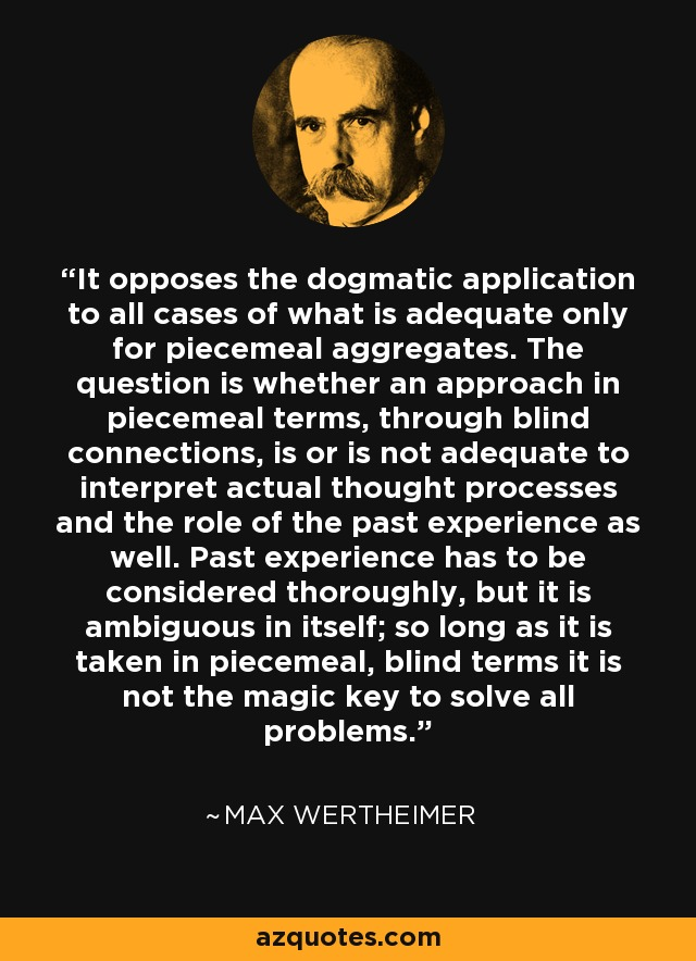 It opposes the dogmatic application to all cases of what is adequate only for piecemeal aggregates. The question is whether an approach in piecemeal terms, through blind connections, is or is not adequate to interpret actual thought processes and the role of the past experience as well. Past experience has to be considered thoroughly, but it is ambiguous in itself; so long as it is taken in piecemeal, blind terms it is not the magic key to solve all problems. - Max Wertheimer