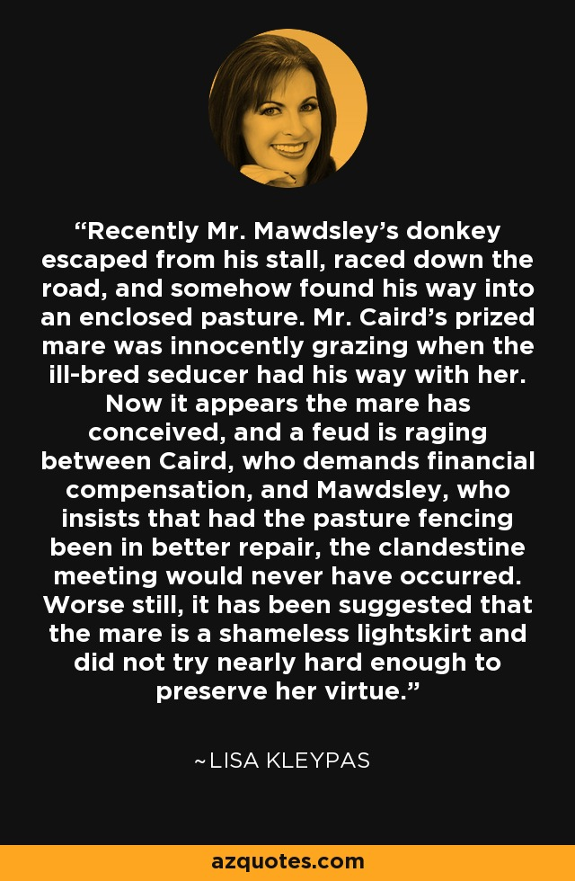 Recently Mr. Mawdsley's donkey escaped from his stall, raced down the road, and somehow found his way into an enclosed pasture. Mr. Caird's prized mare was innocently grazing when the ill-bred seducer had his way with her. Now it appears the mare has conceived, and a feud is raging between Caird, who demands financial compensation, and Mawdsley, who insists that had the pasture fencing been in better repair, the clandestine meeting would never have occurred. Worse still, it has been suggested that the mare is a shameless lightskirt and did not try nearly hard enough to preserve her virtue. - Lisa Kleypas