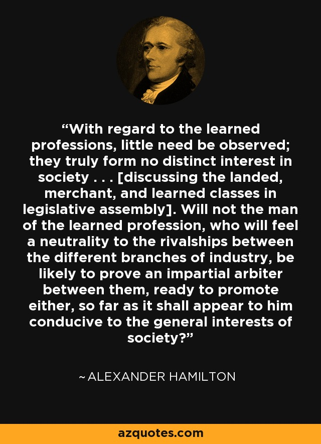 With regard to the learned professions, little need be observed; they truly form no distinct interest in society . . . [discussing the landed, merchant, and learned classes in legislative assembly]. Will not the man of the learned profession, who will feel a neutrality to the rivalships between the different branches of industry, be likely to prove an impartial arbiter between them, ready to promote either, so far as it shall appear to him conducive to the general interests of society? - Alexander Hamilton