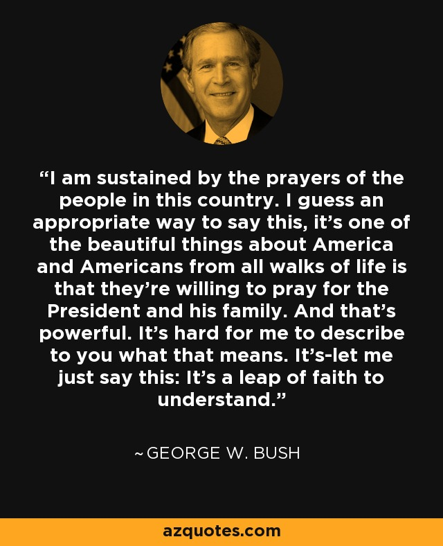 I am sustained by the prayers of the people in this country. I guess an appropriate way to say this, it's one of the beautiful things about America and Americans from all walks of life is that they're willing to pray for the President and his family. And that's powerful. It's hard for me to describe to you what that means. It's-let me just say this: It's a leap of faith to understand. - George W. Bush